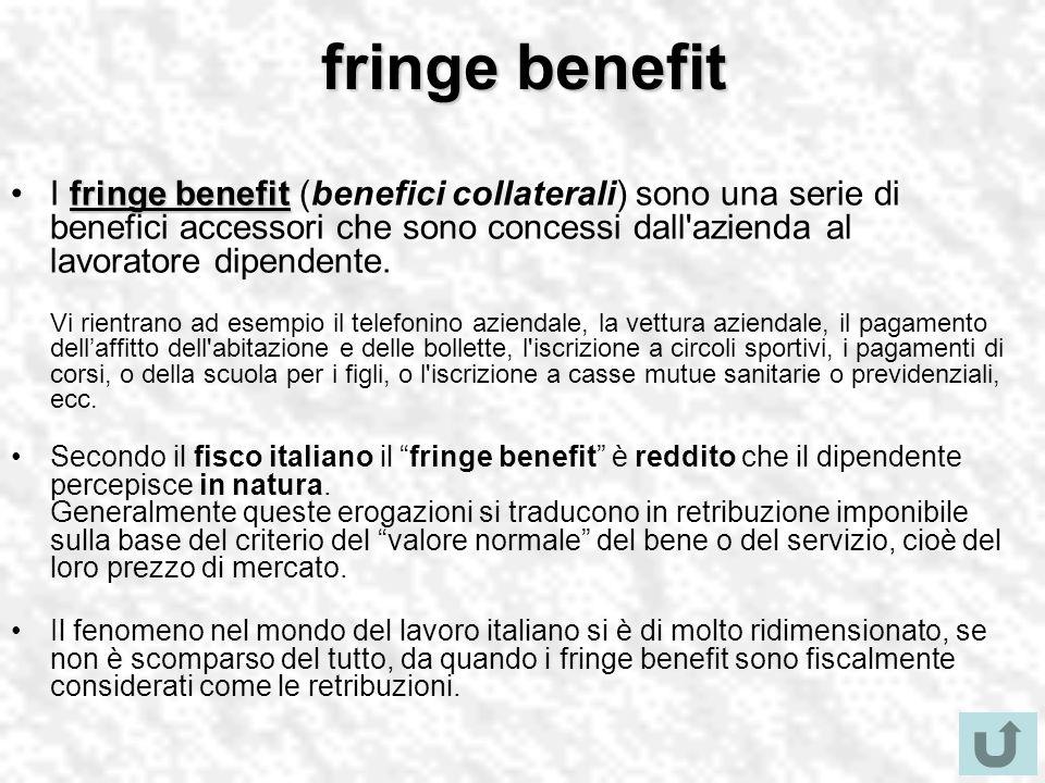fringe benefit fringe benefitI fringe benefit (benefici collaterali) sono una serie di benefici accessori che sono concessi dall azienda al lavoratore dipendente.