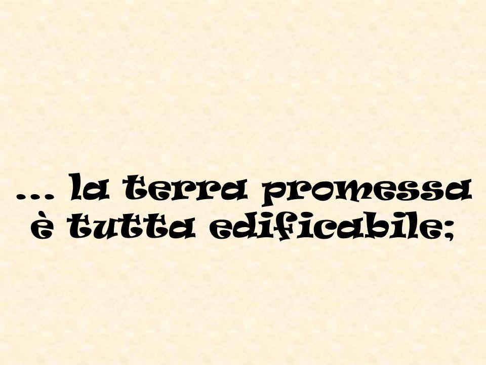 ... la terra promessa è tutta edificabile;