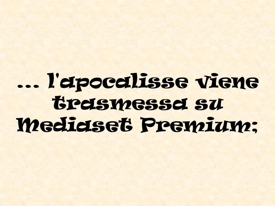 ... l apocalisse viene trasmessa su Mediaset Premium;