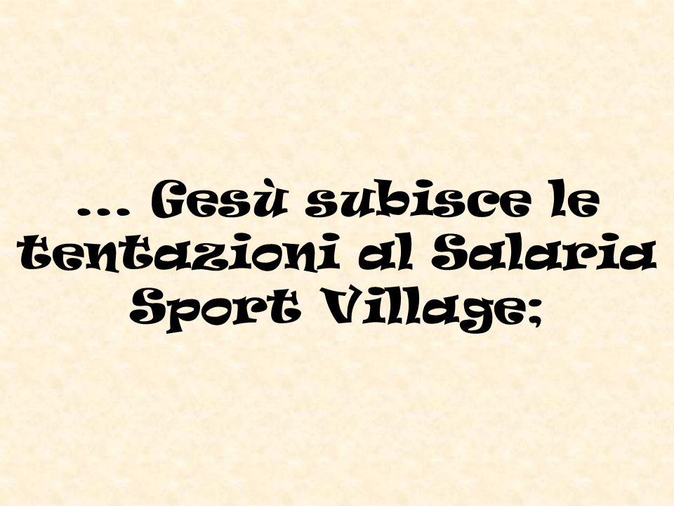 ... Gesù subisce le tentazioni al Salaria Sport Village;