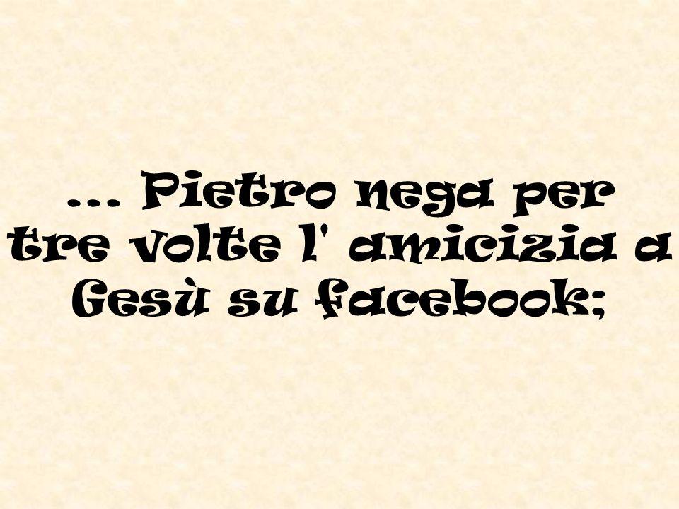 ... Pietro nega per tre volte l amicizia a Gesù su facebook;