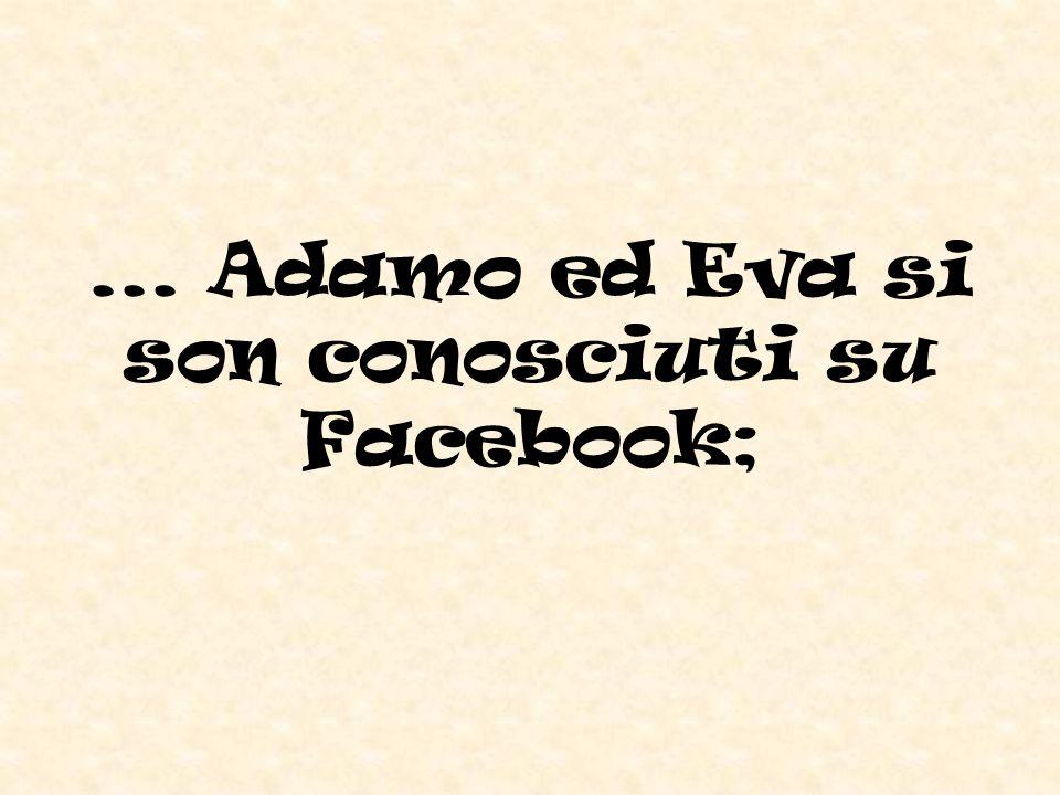 ... Adamo ed Eva si son conosciuti su Facebook;