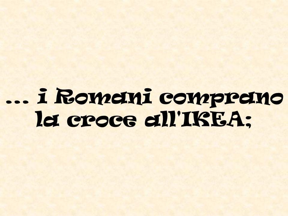 ... i Romani comprano la croce all IKEA;