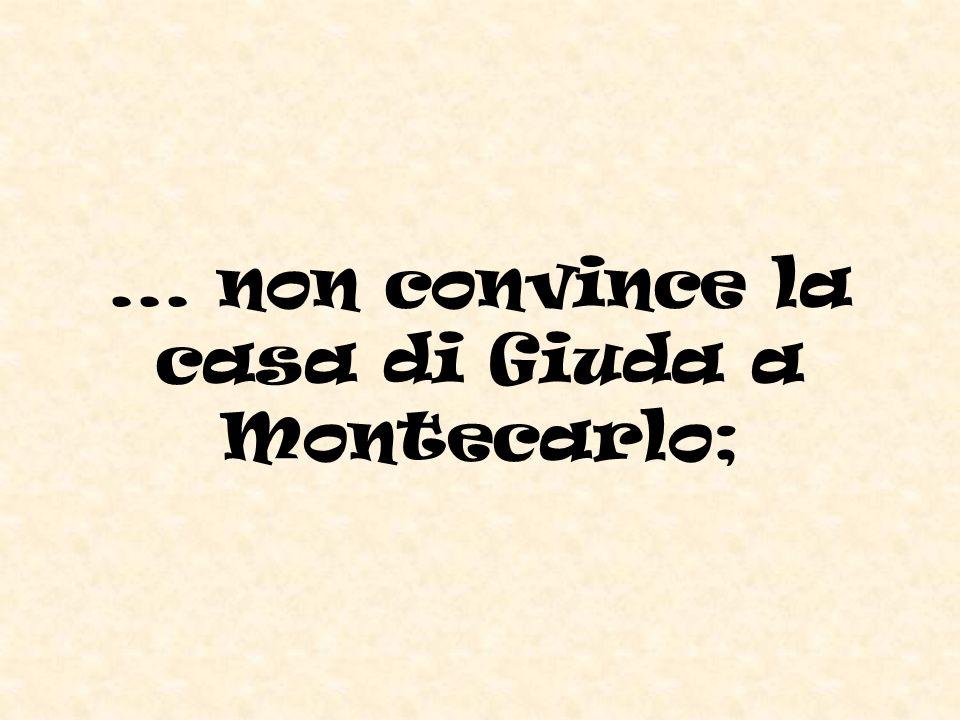 ... non convince la casa di Giuda a Montecarlo;