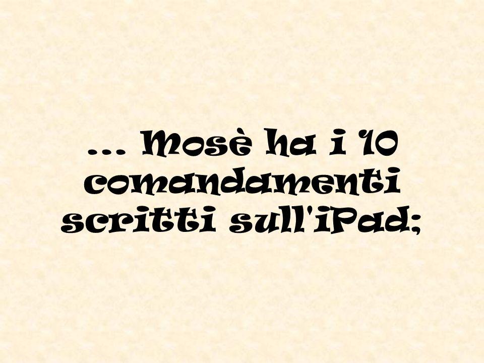 ... Mosè ha i 10 comandamenti scritti sull iPad;