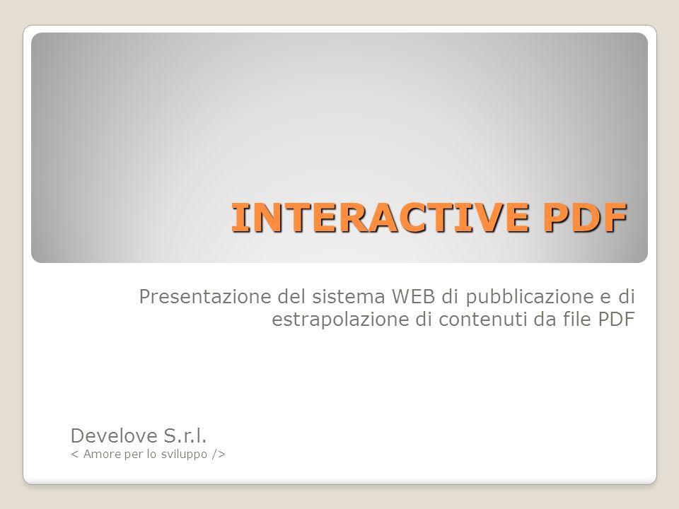 INTERACTIVE PDF Develove S.r.l. Presentazione del sistema WEB di pubblicazione e di estrapolazione di contenuti da file PDF