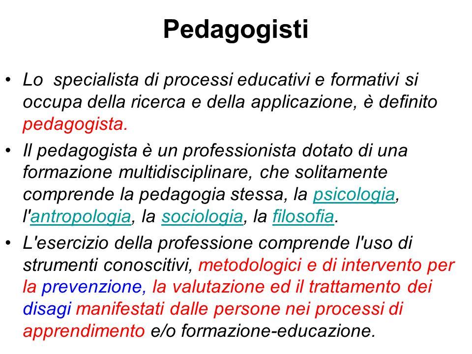 Pedagogisti Lo specialista di processi educativi e formativi si occupa della ricerca e della applicazione, è definito pedagogista. Il pedagogista è un
