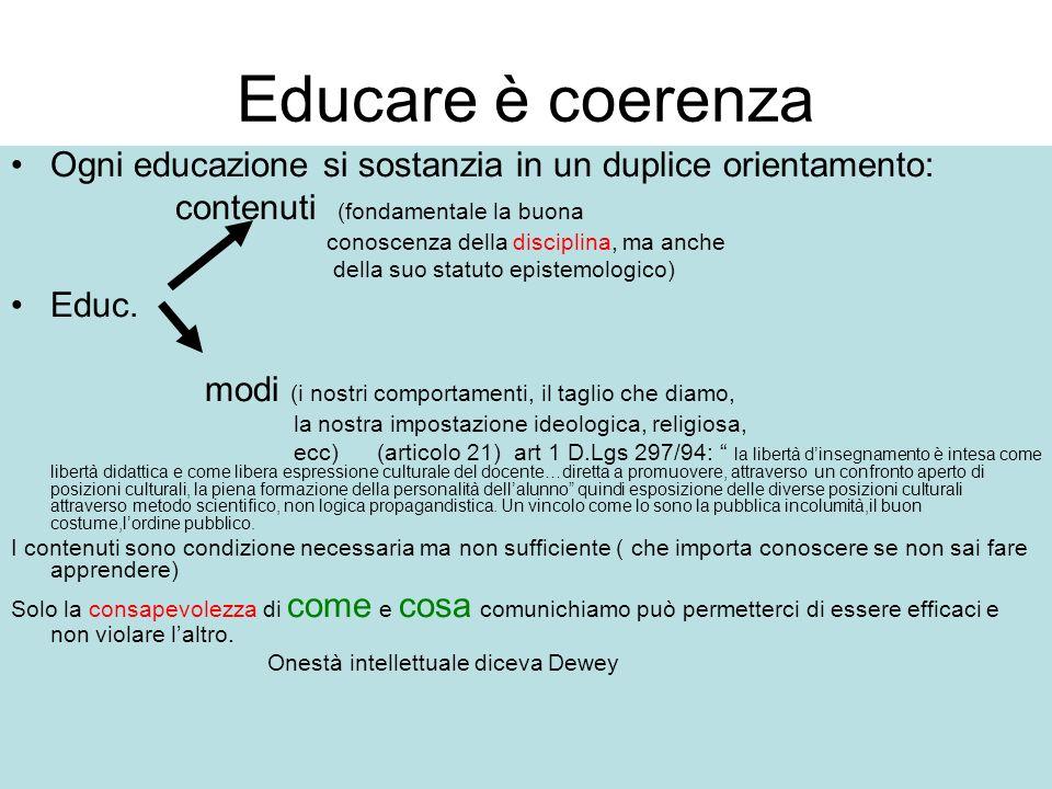 Educare è coerenza Ogni educazione si sostanzia in un duplice orientamento: contenuti (fondamentale la buona conoscenza della disciplina, ma anche del