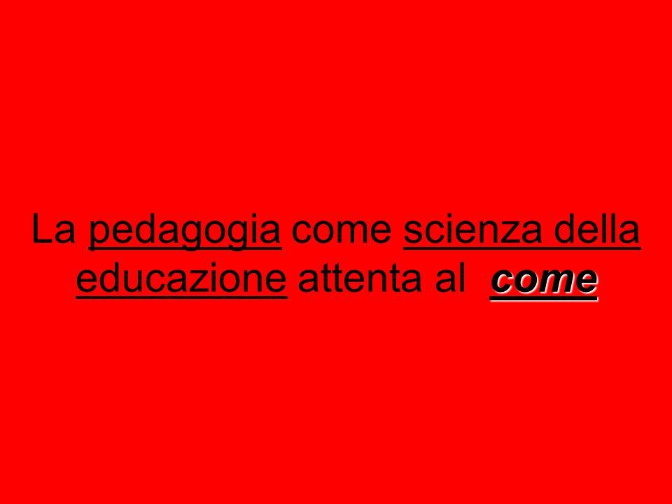 come La pedagogia come scienza della educazione attenta al come