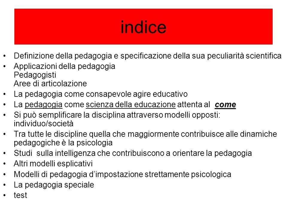 indice Definizione della pedagogia e specificazione della sua peculiarità scientifica Applicazioni della pedagogia Pedagogisti Aree di articolazione L