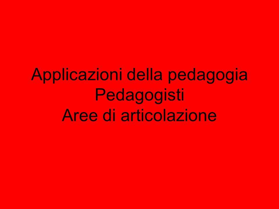 Applicazioni della pedagogia Pedagogisti Aree di articolazione