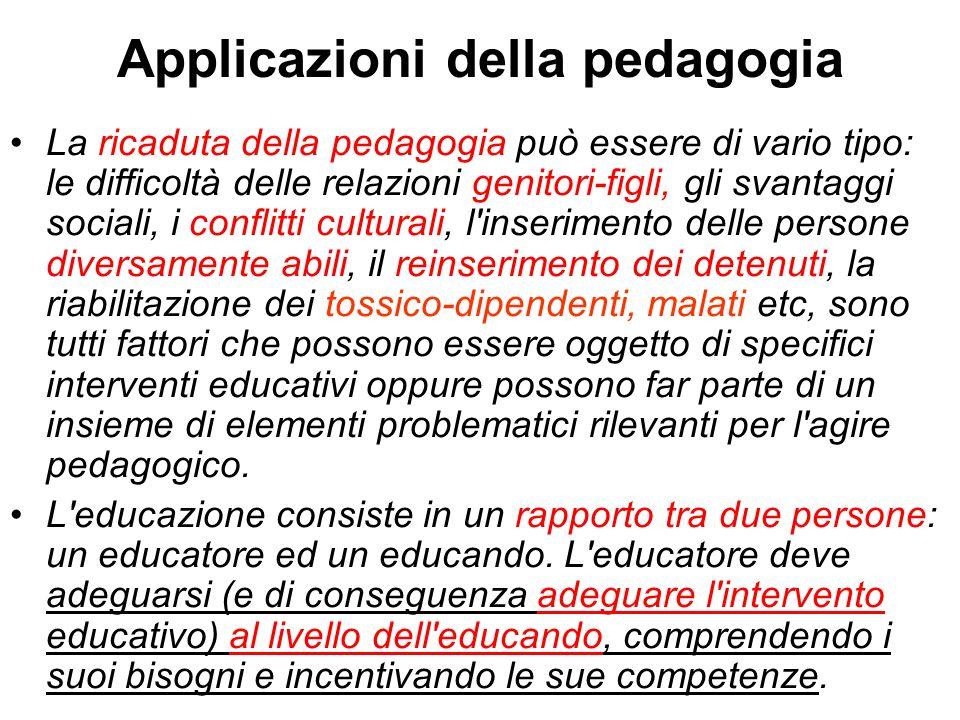 Applicazioni della pedagogia La ricaduta della pedagogia può essere di vario tipo: le difficoltà delle relazioni genitori-figli, gli svantaggi sociali