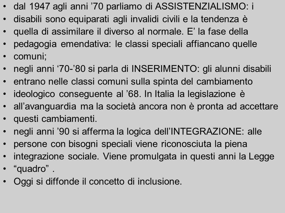 dal 1947 agli anni 70 parliamo di ASSISTENZIALISMO: i disabili sono equiparati agli invalidi civili e la tendenza è quella di assimilare il diverso al