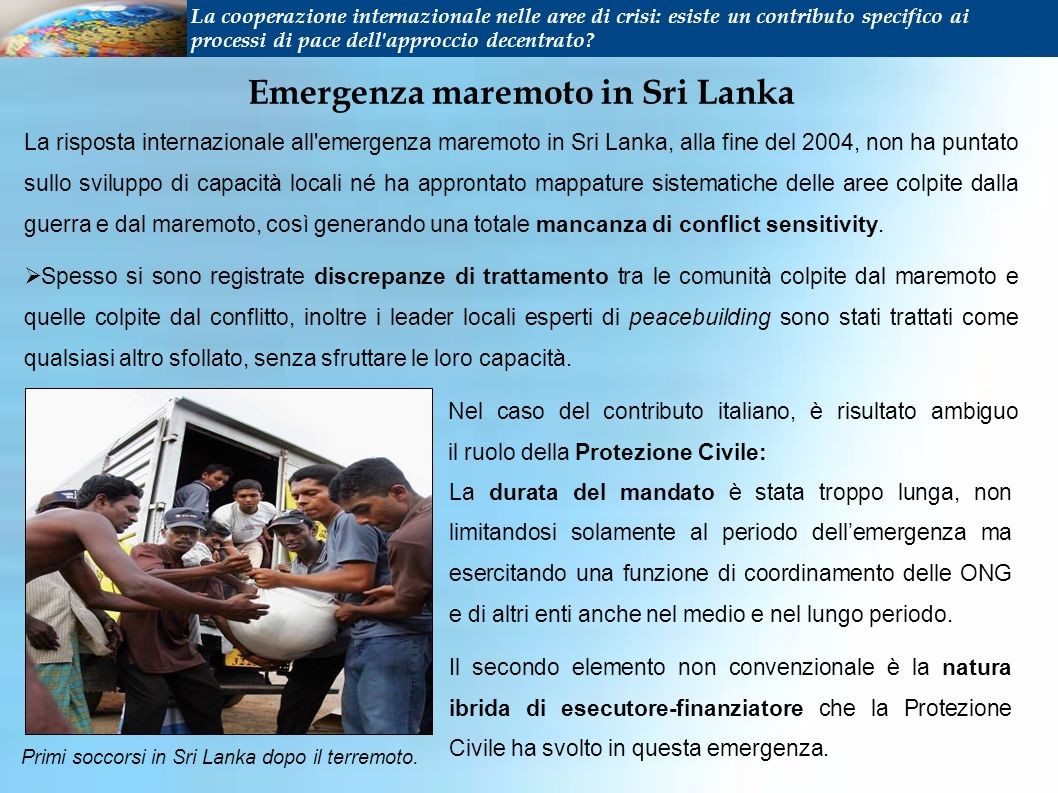 Emergenza maremoto in Sri Lanka La risposta internazionale all emergenza maremoto in Sri Lanka, alla fine del 2004, non ha puntato sullo sviluppo di capacità locali né ha approntato mappature sistematiche delle aree colpite dalla guerra e dal maremoto, così generando una totale mancanza di conflict sensitivity.