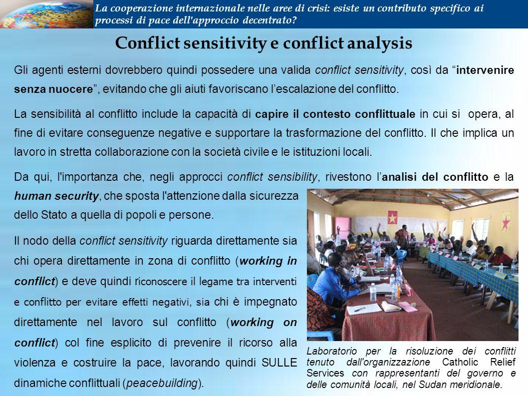 Conflict sensitivity e conflict analysis Gli agenti esterni dovrebbero quindi possedere una valida conflict sensitivity, così da intervenire senza nuocere, evitando che gli aiuti favoriscano lescalazione del conflitto.