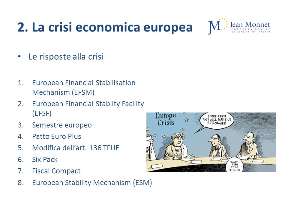 2. La crisi economica europea Le risposte alla crisi 1.European Financial Stabilisation Mechanism (EFSM) 2.European Financial Stabilty Facility (EFSF)