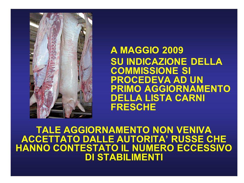 A MAGGIO 2009 SU INDICAZIONE DELLA COMMISSIONE SI PROCEDEVA AD UN PRIMO AGGIORNAMENTO DELLA LISTA CARNI FRESCHE TALE AGGIORNAMENTO NON VENIVA ACCETTATO DALLE AUTORITA RUSSE CHE HANNO CONTESTATO IL NUMERO ECCESSIVO DI STABILIMENTI