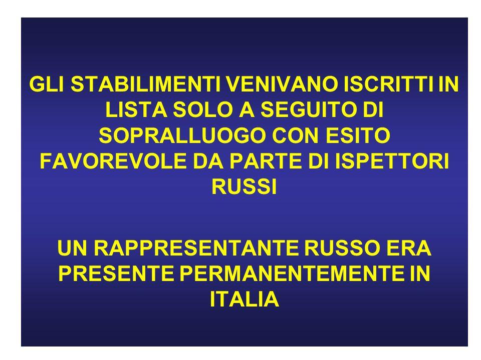 GLI STABILIMENTI VENIVANO ISCRITTI IN LISTA SOLO A SEGUITO DI SOPRALLUOGO CON ESITO FAVOREVOLE DA PARTE DI ISPETTORI RUSSI UN RAPPRESENTANTE RUSSO ERA PRESENTE PERMANENTEMENTE IN ITALIA