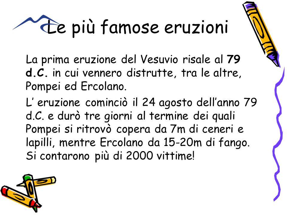 Le più famose eruzioni La prima eruzione del Vesuvio risale al 79 d.C. in cui vennero distrutte, tra le altre, Pompei ed Ercolano. L eruzione cominciò