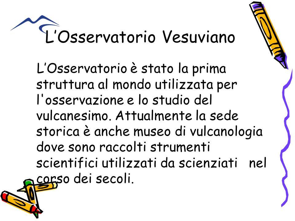 LOsservatorio Vesuviano LOsservatorio è stato la prima struttura al mondo utilizzata per l'osservazione e lo studio del vulcanesimo. Attualmente la se