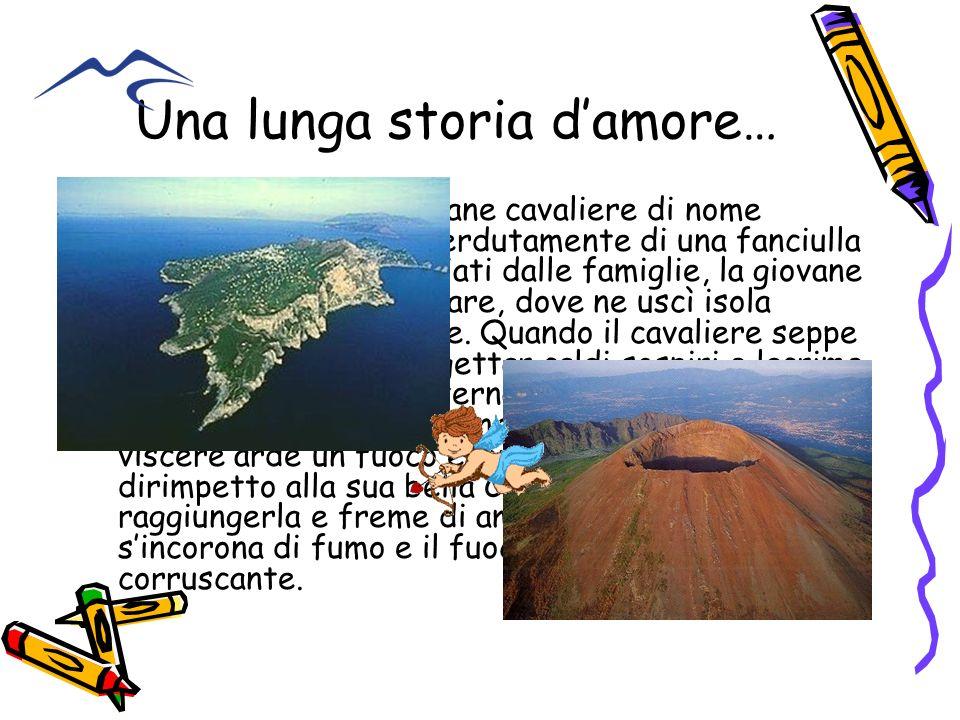 Una lunga storia damore… Viveva a Napoli un giovane cavaliere di nome Vesuvio, innamorato perdutamente di una fanciulla di nome Capri. Osteggiati dall
