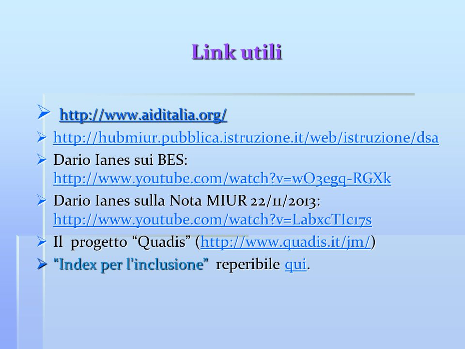 Link utili http://www.aiditalia.org/ http://www.aiditalia.org/ http://www.aiditalia.org/ http://hubmiur.pubblica.istruzione.it/web/istruzione/dsa http://hubmiur.pubblica.istruzione.it/web/istruzione/dsa http://hubmiur.pubblica.istruzione.it/web/istruzione/dsa Dario Ianes sui BES: http://www.youtube.com/watch?v=wO3egq-RGXk Dario Ianes sui BES: http://www.youtube.com/watch?v=wO3egq-RGXk http://www.youtube.com/watch?v=wO3egq-RGXk Dario Ianes sulla Nota MIUR 22/11/2013: http://www.youtube.com/watch?v=LabxcTIc17s Dario Ianes sulla Nota MIUR 22/11/2013: http://www.youtube.com/watch?v=LabxcTIc17s http://www.youtube.com/watch?v=LabxcTIc17s Il progetto Quadis (http://www.quadis.it/jm/) Il progetto Quadis (http://www.quadis.it/jm/)http://www.quadis.it/jm/ Index per l inclusione reperibile qui.