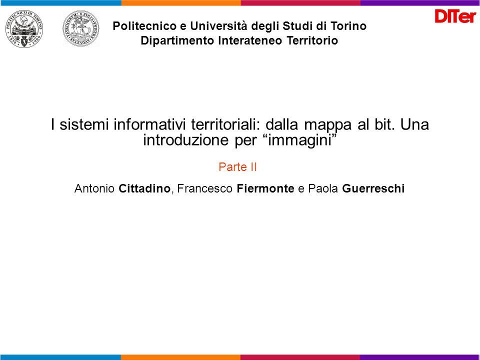 Politecnico e Università degli Studi di Torino Dipartimento Interateneo Territorio I sistemi informativi territoriali: dalla mappa al bit. Una introdu