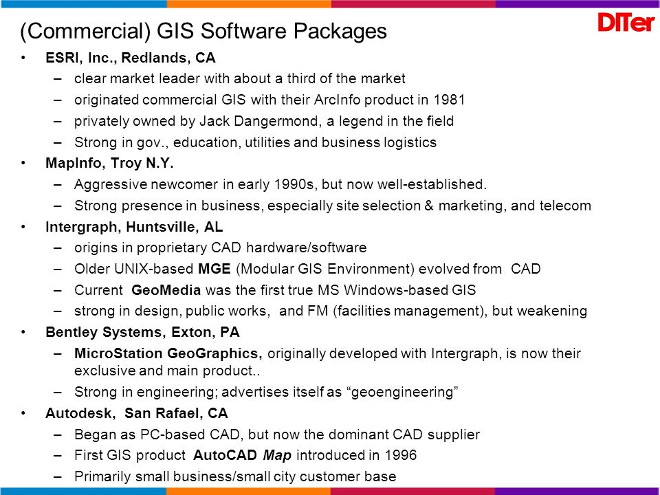 Software for GIS: other players Vector GIS Smallworld Systems (Englewood, CO) –first to use OO (early 90s), but failed to compete as established vendors did same –Purchased by GE in 2000 –emphasis on FM & utilities Manifold (CDA International Corp): –low cost, but low market share Maptitude (Caliper Corp, Newton, MA): –another low cost one Raster GIS ERDAS/Imagine –long established leader –acquired by Leica Geosystems in 2001 ER MAPPER –aggressive newcomer originating in Australia Envi, –relative newcomer, radar specialization – acquired by Kodak in 2000 PCI--Geomatica –long-term Canadian player CARIS –newer Canadian entry GRASS (Rutgers Univ.) –Classic old-timer originally developed by US Army Construction Engineering Research Lab(CERL) in Champaign, IL; –army ended dev.