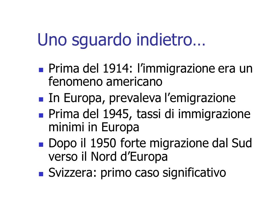 Uno sguardo indietro… Prima del 1914: limmigrazione era un fenomeno americano In Europa, prevaleva lemigrazione Prima del 1945, tassi di immigrazione minimi in Europa Dopo il 1950 forte migrazione dal Sud verso il Nord dEuropa Svizzera: primo caso significativo