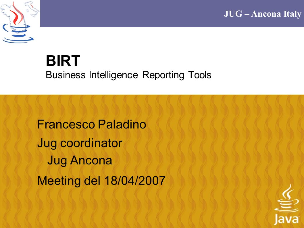 JUG – Ancona Italy BIRT Business Intelligence Reporting Tools Francesco Paladino Jug coordinator Jug Ancona Meeting del 18/04/2007