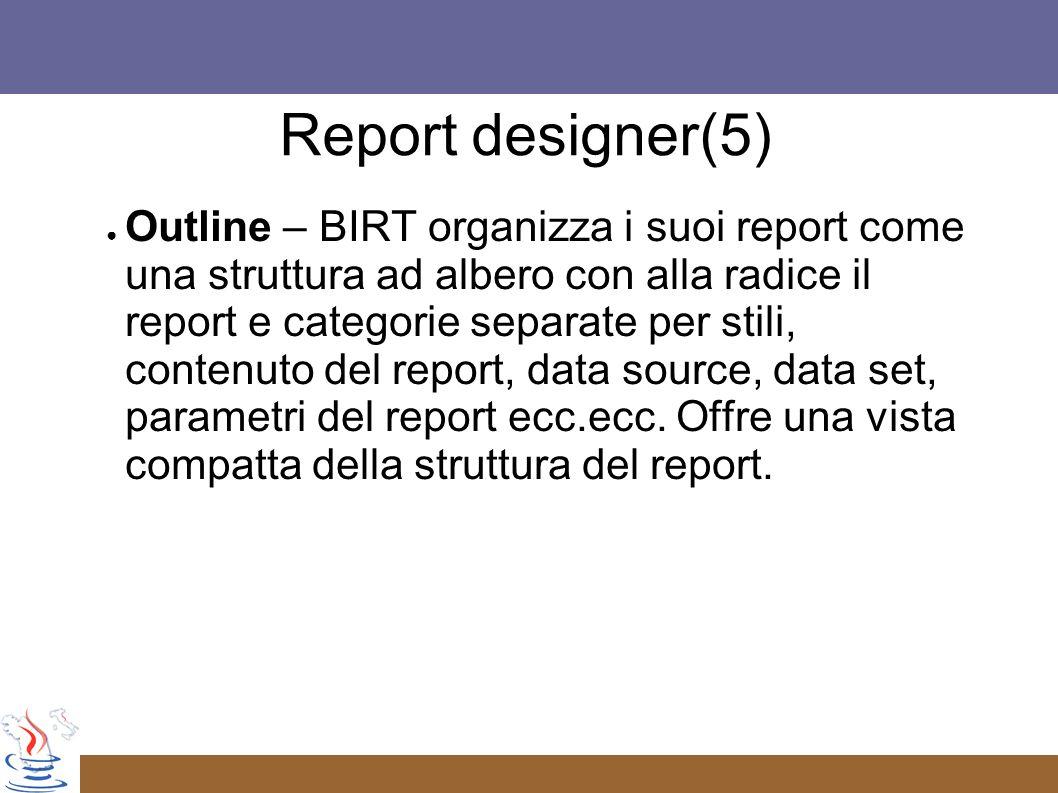 Outline – BIRT organizza i suoi report come una struttura ad albero con alla radice il report e categorie separate per stili, contenuto del report, data source, data set, parametri del report ecc.ecc.