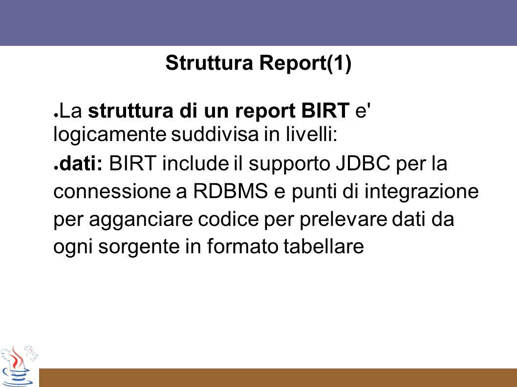 Struttura Report(1) La struttura di un report BIRT e logicamente suddivisa in livelli: dati: BIRT include il supporto JDBC per la connessione a RDBMS e punti di integrazione per agganciare codice per prelevare dati da ogni sorgente in formato tabellare