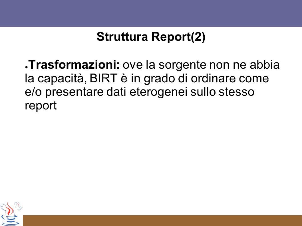 Struttura Report(2) Trasformazioni: ove la sorgente non ne abbia la capacità, BIRT è in grado di ordinare come e/o presentare dati eterogenei sullo stesso report