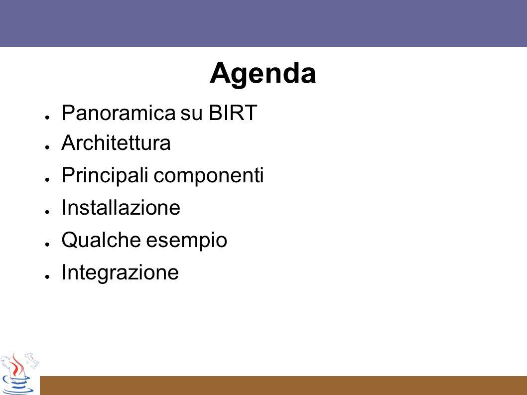 Agenda Panoramica su BIRT Architettura Principali componenti Installazione Qualche esempio Integrazione