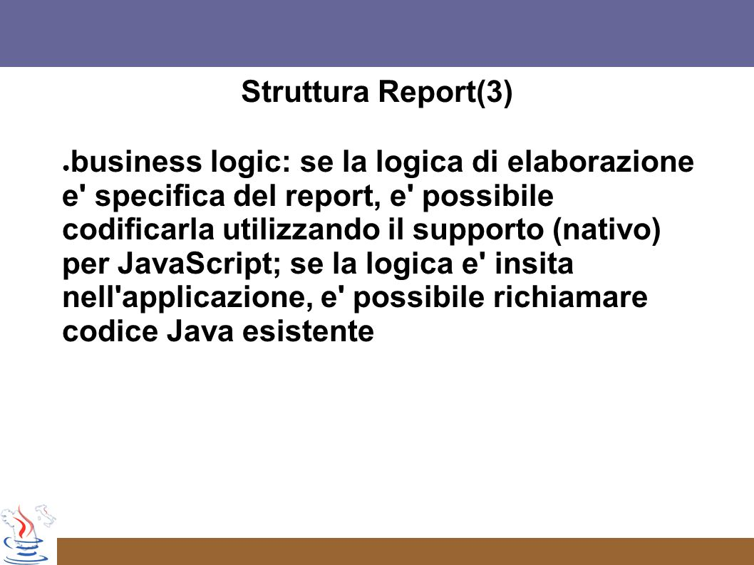 Struttura Report(3) business logic: se la logica di elaborazione e specifica del report, e possibile codificarla utilizzando il supporto (nativo) per JavaScript; se la logica e insita nell applicazione, e possibile richiamare codice Java esistente