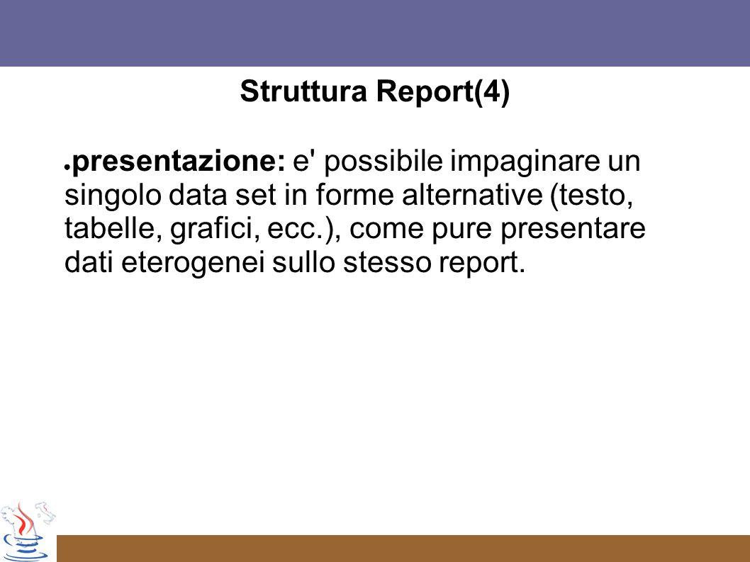 Struttura Report(4) presentazione: e possibile impaginare un singolo data set in forme alternative (testo, tabelle, grafici, ecc.), come pure presentare dati eterogenei sullo stesso report.