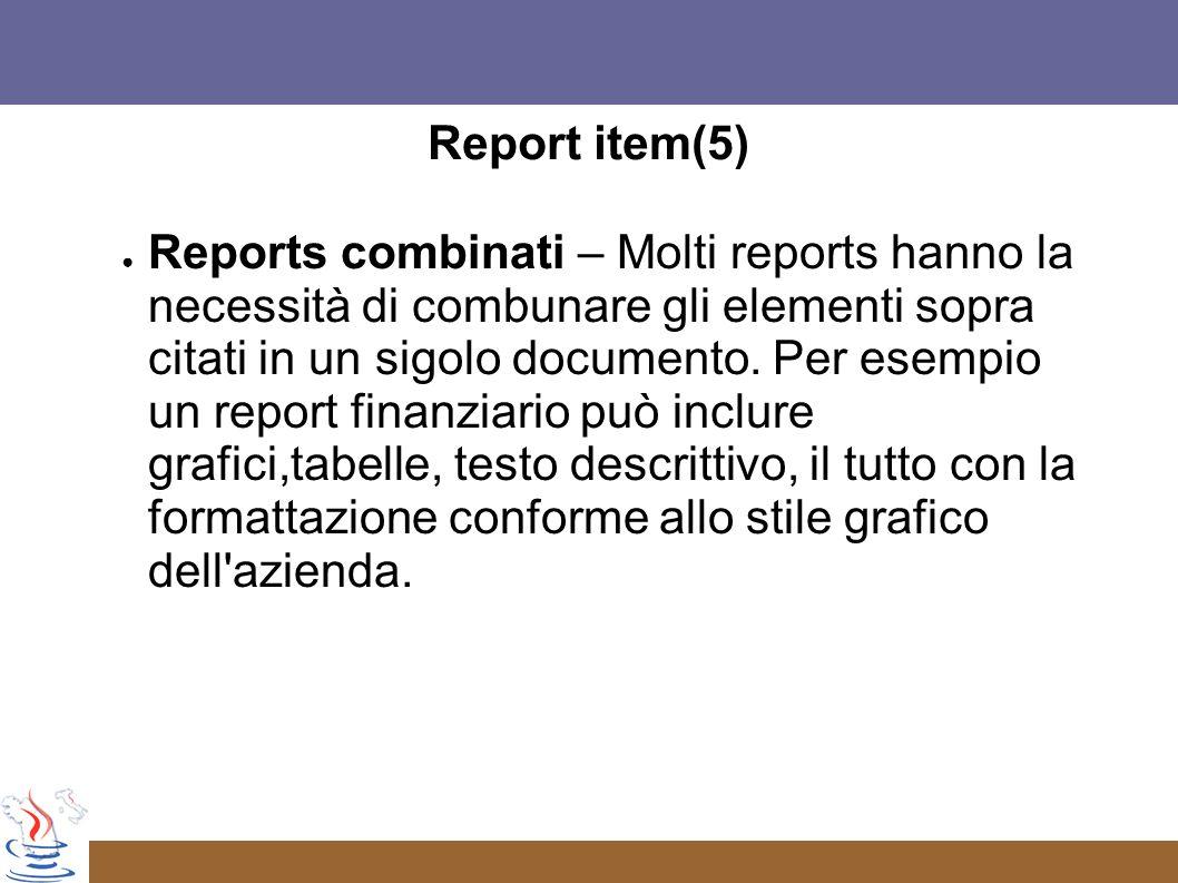 Report item(5) Reports combinati – Molti reports hanno la necessità di combunare gli elementi sopra citati in un sigolo documento.