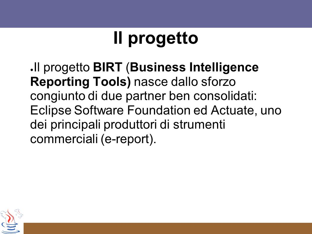 Il progetto Il progetto BIRT (Business Intelligence Reporting Tools) nasce dallo sforzo congiunto di due partner ben consolidati: Eclipse Software Foundation ed Actuate, uno dei principali produttori di strumenti commerciali (e-report).
