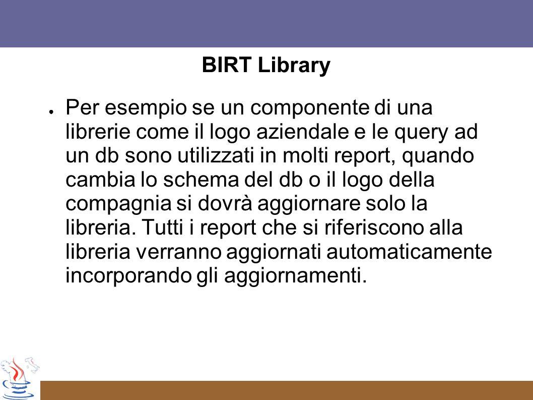 BIRT Library Per esempio se un componente di una librerie come il logo aziendale e le query ad un db sono utilizzati in molti report, quando cambia lo schema del db o il logo della compagnia si dovrà aggiornare solo la libreria.