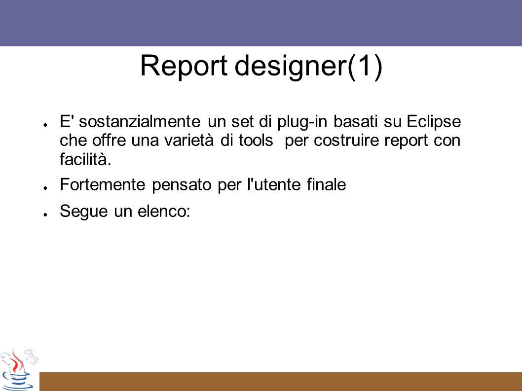 Report designer(1) E sostanzialmente un set di plug-in basati su Eclipse che offre una varietà di tools per costruire report con facilità.