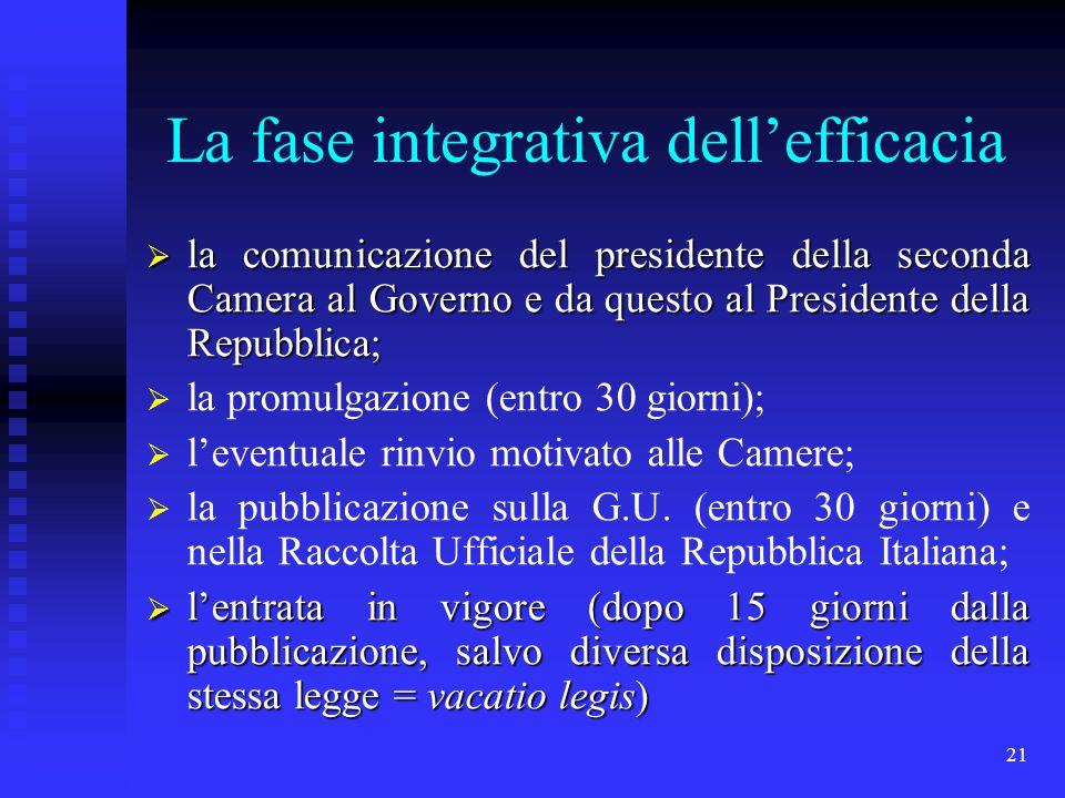 21 La fase integrativa dellefficacia la comunicazione del presidente della seconda Camera al Governo e da questo al Presidente della Repubblica; la co