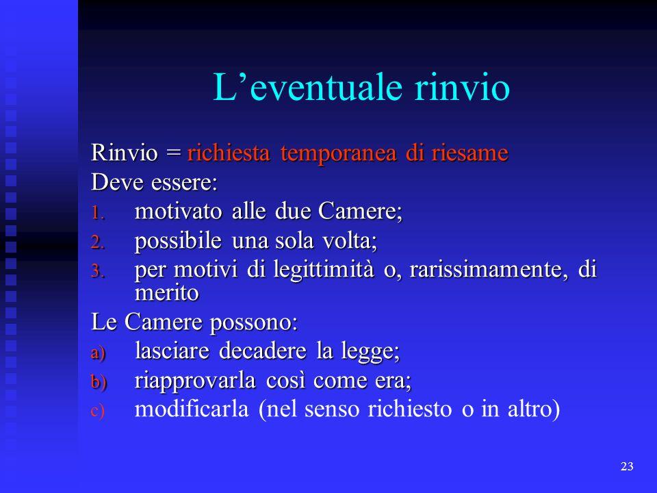 23 Leventuale rinvio Rinvio = richiesta temporanea di riesame Deve essere: 1. motivato alle due Camere; 2. possibile una sola volta; 3. per motivi di