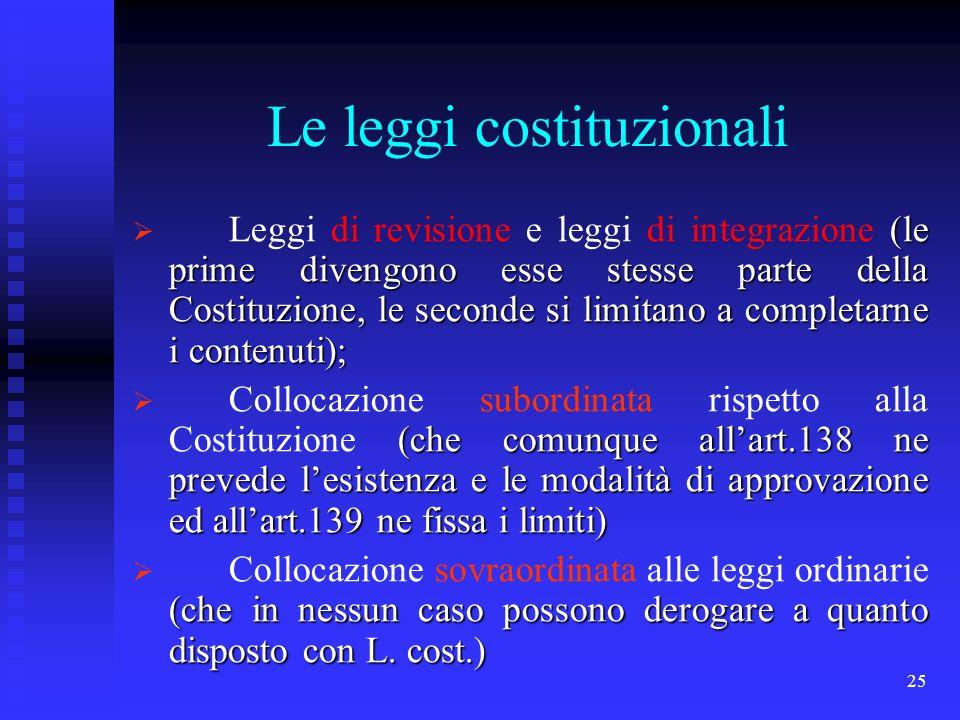 25 Le leggi costituzionali (le prime divengono esse stesse parte della Costituzione, le seconde si limitano a completarne i contenuti); Leggi di revis