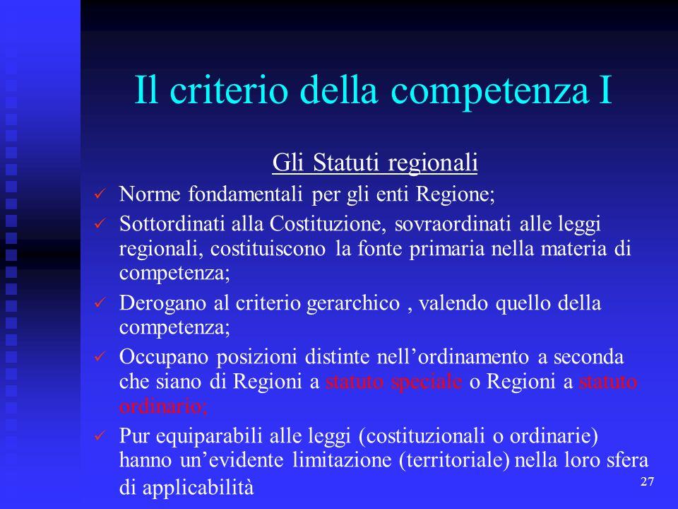 27 Il criterio della competenza I Gli Statuti regionali Norme fondamentali per gli enti Regione; Sottordinati alla Costituzione, sovraordinati alle le