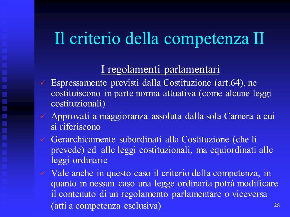 28 Il criterio della competenza II I regolamenti parlamentari Espressamente previsti dalla Costituzione (art.64), ne costituiscono in parte norma attu