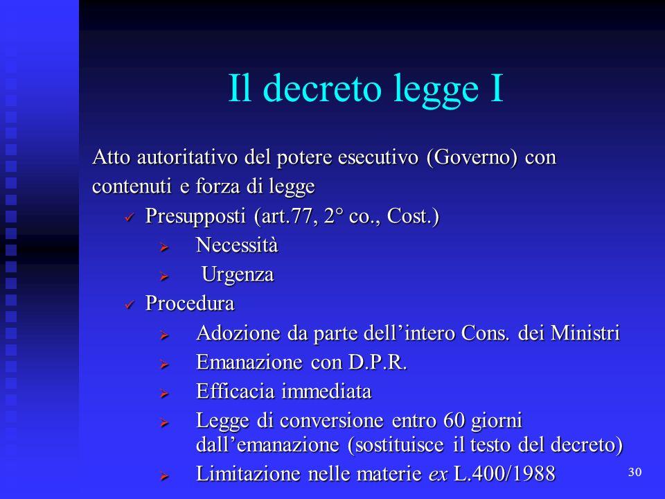 30 Il decreto legge I Atto autoritativo del potere esecutivo (Governo) con contenuti e forza di legge Presupposti (art.77, 2° co., Cost.) Presupposti