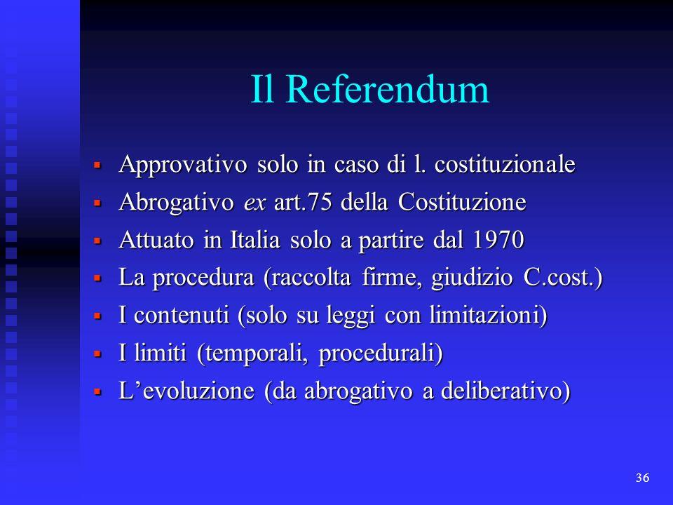 36 Il Referendum Approvativo solo in caso di l. costituzionale Approvativo solo in caso di l. costituzionale Abrogativo ex art.75 della Costituzione A