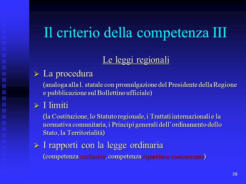 38 Il criterio della competenza III Le leggi regionali La procedura La procedura (analoga alla l. statale con promulgazione del Presidente della Regio