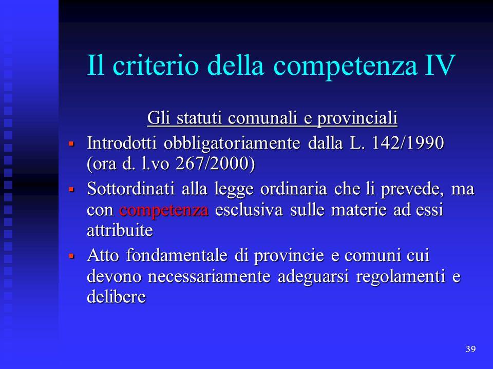 39 Il criterio della competenza IV Gli statuti comunali e provinciali Introdotti obbligatoriamente dalla L. 142/1990 (ora d. l.vo 267/2000) Introdotti