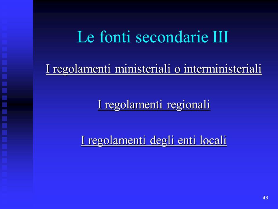 43 Le fonti secondarie III I regolamenti ministeriali o interministeriali I regolamenti regionali I regolamenti degli enti locali